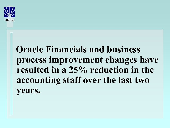 ORISE Oracle Financials and business process improvement changes have resulted in a 25% reduction
