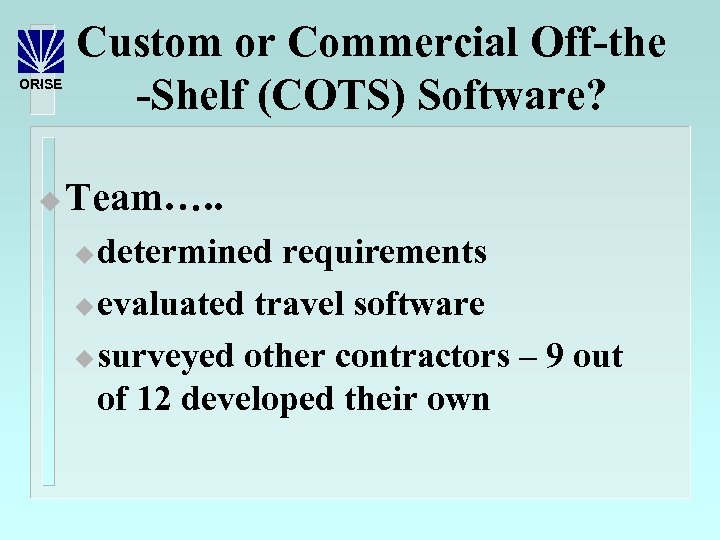 ORISE u Custom or Commercial Off-the -Shelf (COTS) Software? Team…. . determined requirements u