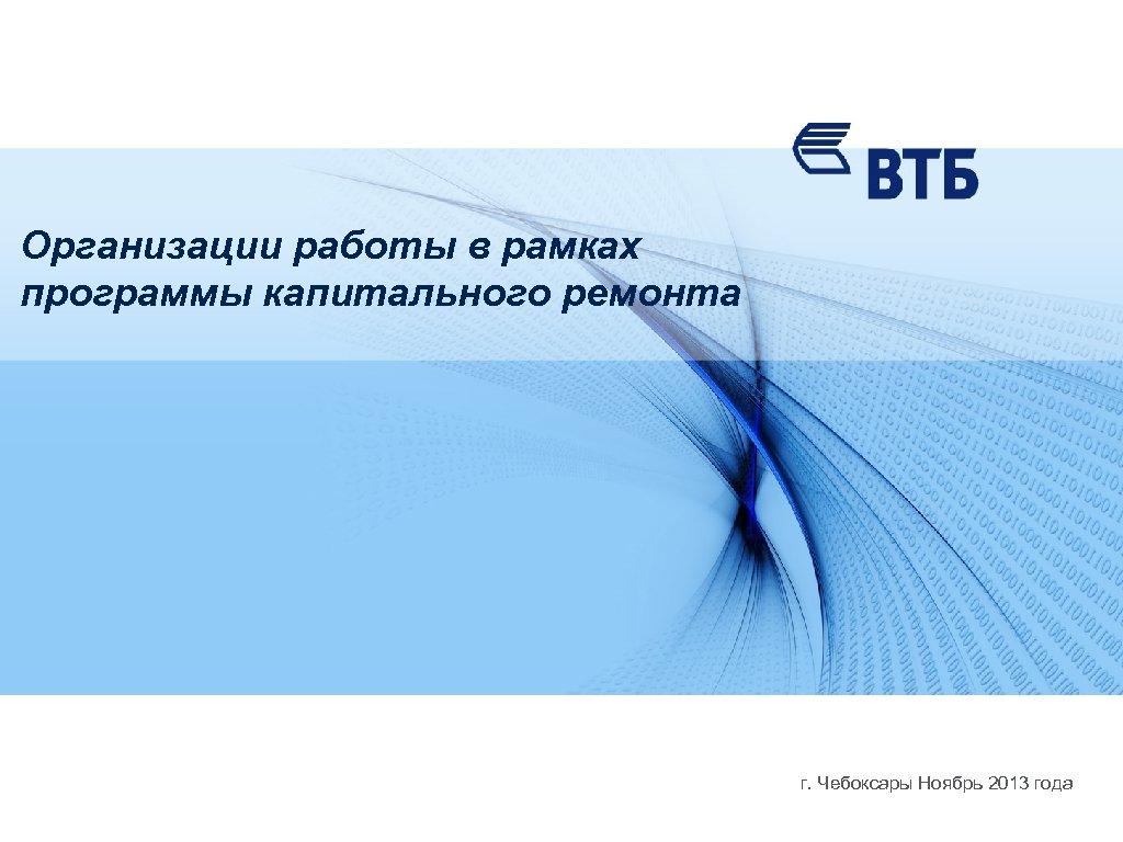 Организации работы в рамках программы капитального ремонта г. Чебоксары Ноябрь 2013 года