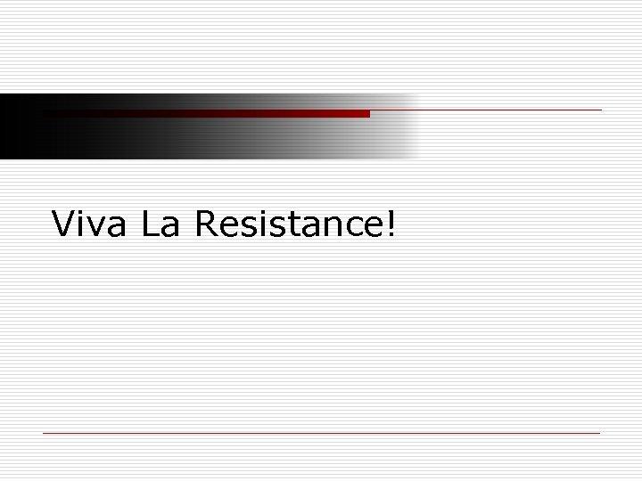 Viva La Resistance!