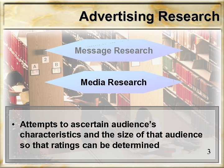 Advertising Research Message Research Media Research • Attempts to ascertain audience's characteristics and the
