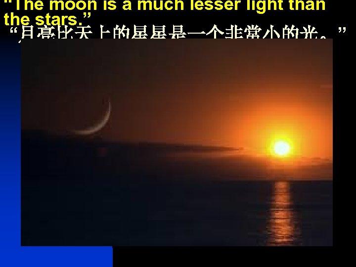 """The moon is a much lesser light than the stars. "" ""月亮比天上的星星是一个非常小的光。"""