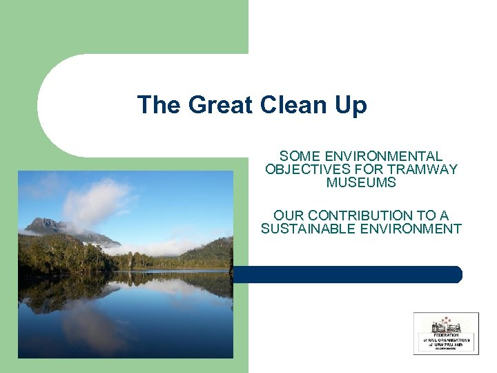The Great Clean Up SOME ENVIRONMENTAL OBJECTIVES FOR TRAMWAY MUSEUMS OUR CONTRIBUTION TO A