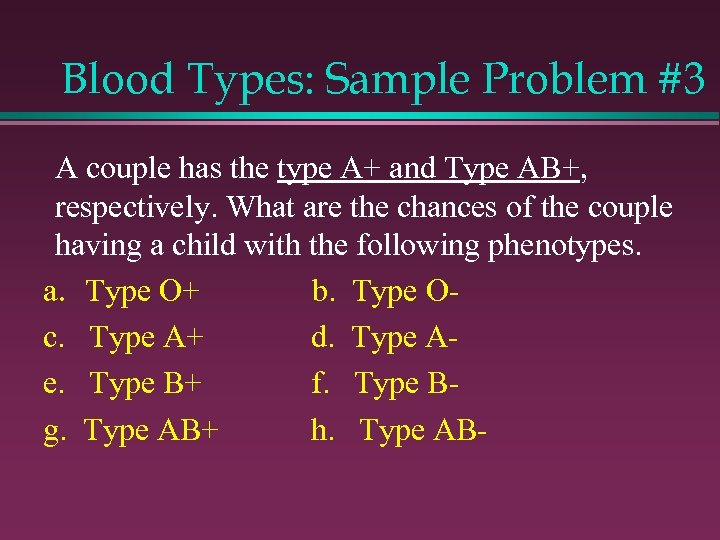 Blood Types: Sample Problem #3 A couple has the type A+ and Type AB+,