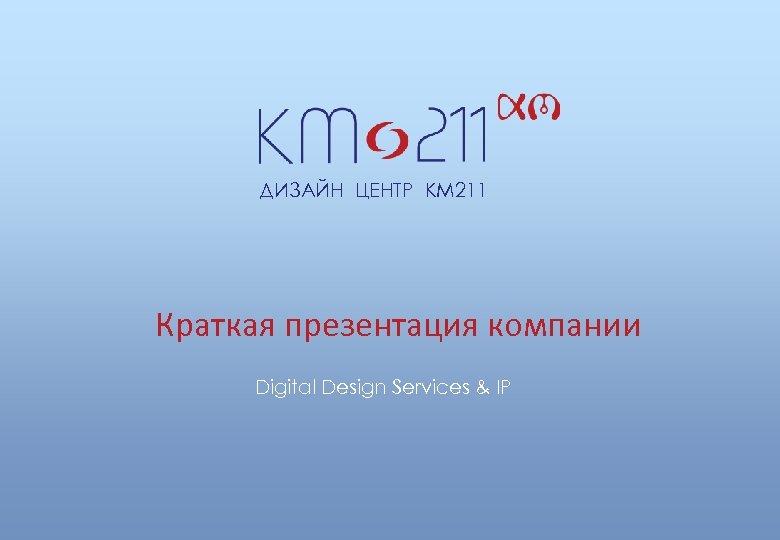 ДИЗАЙН ЦЕНТР КМ 211 Краткая презентация компании Digital Design Services & IP