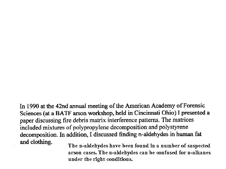 The n-aldehydes have been found in a number of suspected arson cases. The n-aldehydes