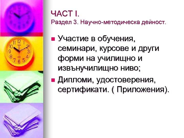 ЧАСТ І. Раздел 3. Научно-методическа дейност. Участие в обучения, семинари, курсове и други форми