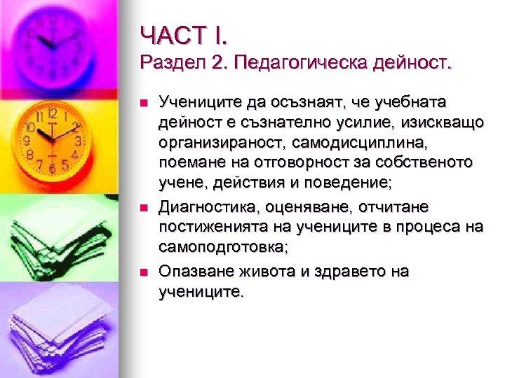 ЧАСТ І. Раздел 2. Педагогическа дейност. n n n Учениците да осъзнаят, че учебната