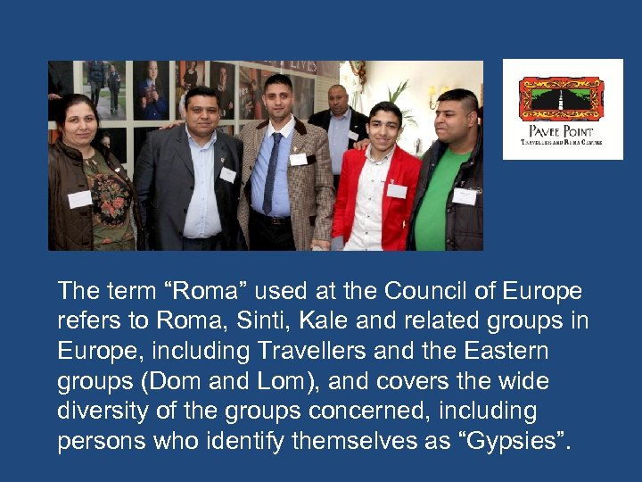 "The term ""Roma"" used at the Council of Europe refers to Roma, Sinti, Kale"