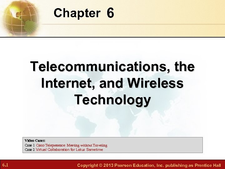 Chapter 6 Telecommunications, the Internet, and Wireless Technology Video Cases: Case 1 Cisco Telepresence: