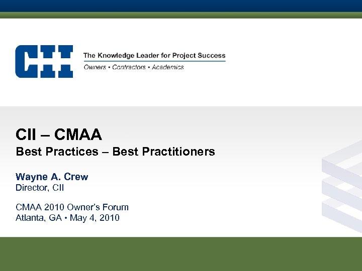 CII – CMAA Best Practices – Best Practitioners Wayne A. Crew Director, CII CMAA