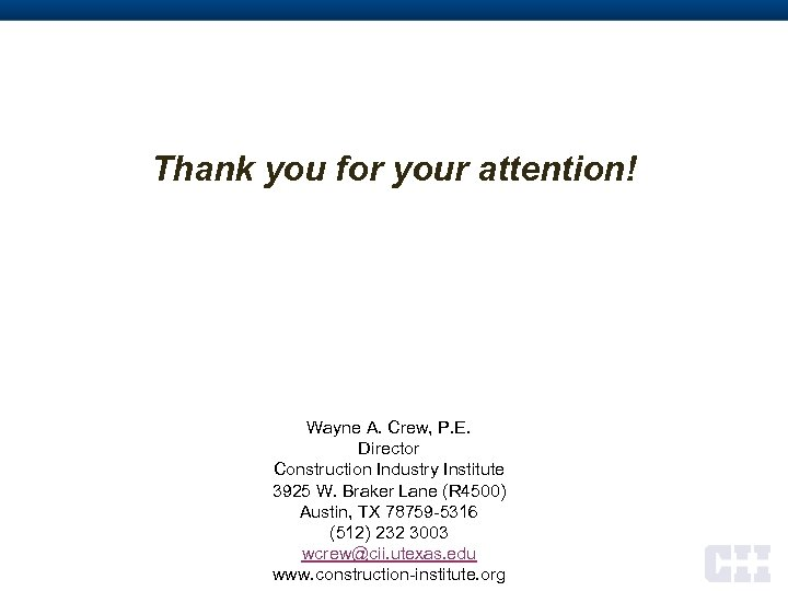Thank you for your attention! Wayne A. Crew, P. E. Director Construction Industry Institute