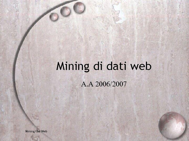 Mining di dati web A. A 2006/2007 Mining the Web
