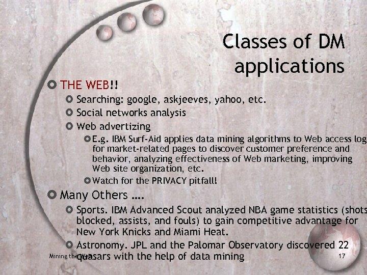 THE WEB!! Classes of DM applications Searching: google, askjeeves, yahoo, etc. Social networks