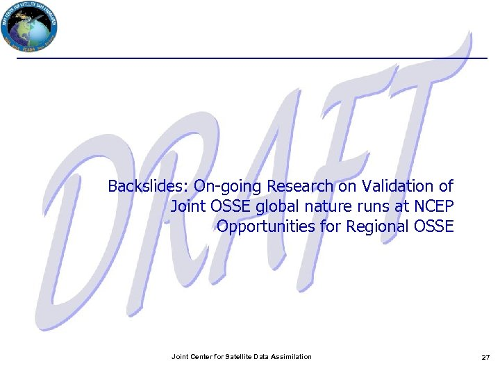 Backslides: On-going Research on Validation of Joint OSSE global nature runs at NCEP Opportunities