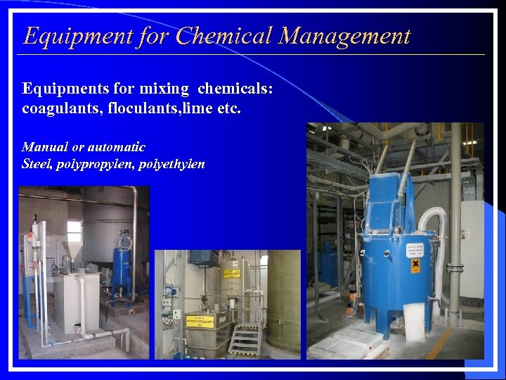 Equipment for Chemical Management Equipments for mixing chemicals: coagulants, floculants, lime etc. Manual or