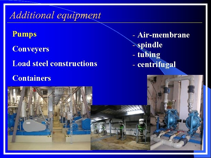 Additional equipment Pumps Conveyers Load steel constructions Containers - Air-membrane - spindle - tubing