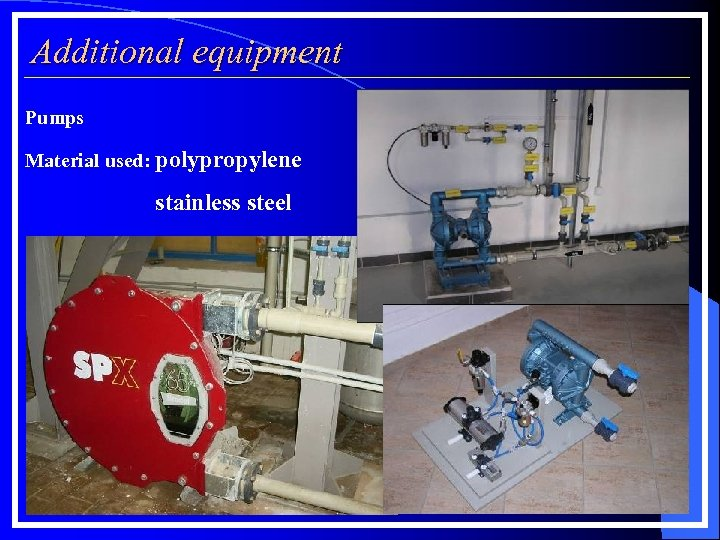 Additional equipment Pumps Material used: polypropylene stainless steel