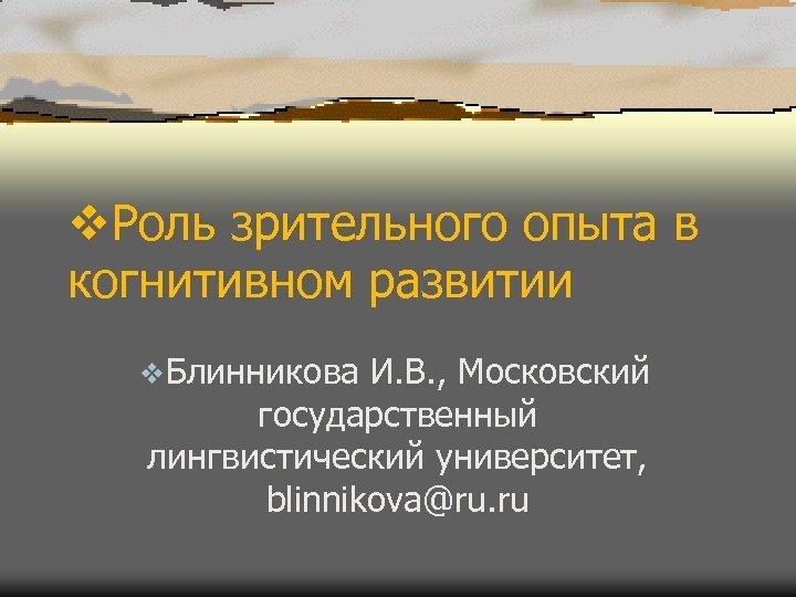 v. Роль зрительного опыта в когнитивном развитии v. Блинникова И. В. , Московский государственный