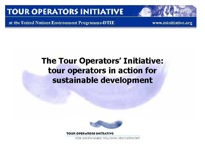 at the United Nations Environment Programme-DTIE www. toinitiative. org The Tour Operators' Initiative: tour