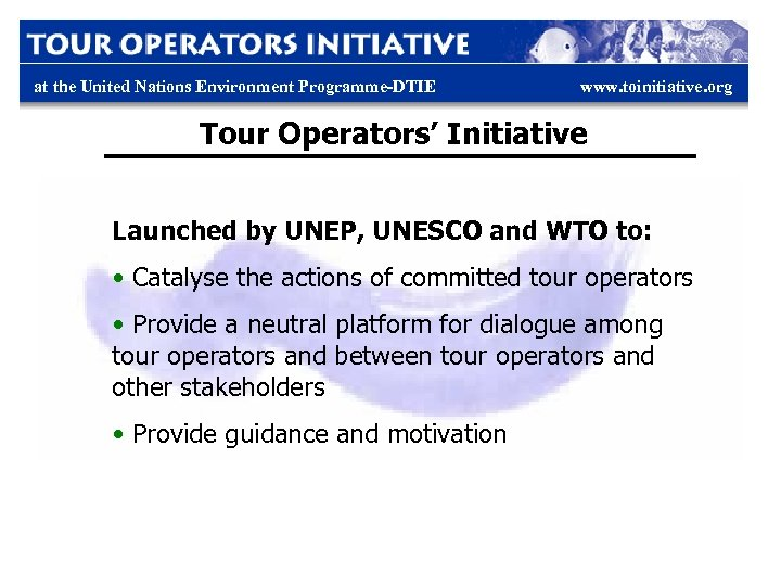 at the United Nations Environment Programme-DTIE www. toinitiative. org Tour Operators' Initiative Launched by