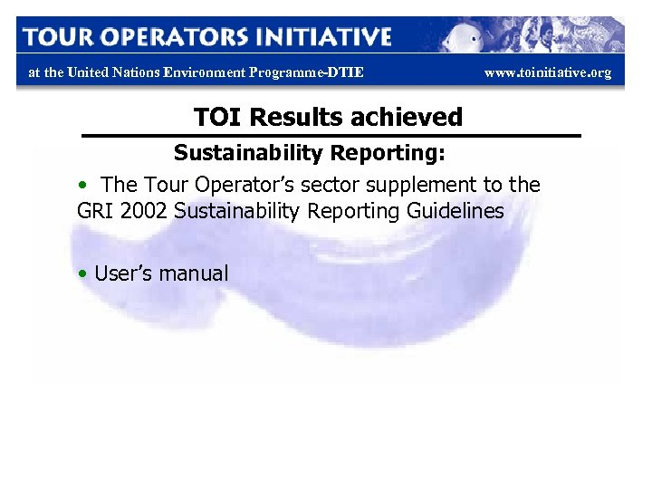 at the United Nations Environment Programme-DTIE www. toinitiative. org TOI Results achieved Sustainability Reporting: