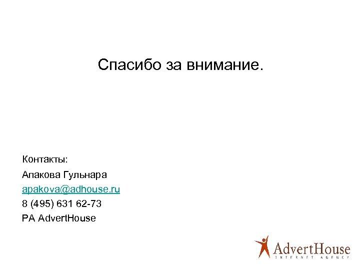 Спасибо за внимание. Контакты: Апакова Гульнара apakova@adhouse. ru 8 (495) 631 62 -73 РА