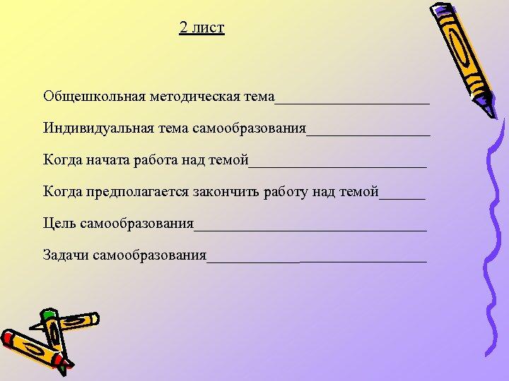 2 лист Общешкольная методическая тема__________ Индивидуальная тема самообразования________ Когда начата работа над темой____________ Когда
