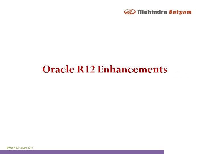 Oracle R 12 Enhancements © Mahindra Satyam 2010