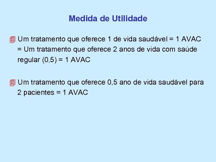 Medida de Utilidade Um tratamento que oferece 1 de vida saudável = 1 AVAC