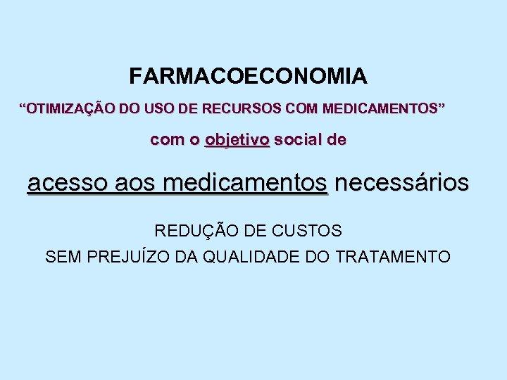 """FARMACOECONOMIA """"OTIMIZAÇÃO DO USO DE RECURSOS COM MEDICAMENTOS"""" com o objetivo social de acesso"""