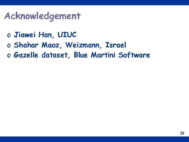 Acknowledgement o Jiawei Han, UIUC o Shahar Maoz, Weizmann, Israel o Gazelle dataset, Blue