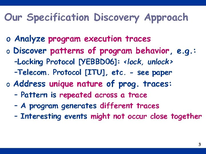 Our Specification Discovery Approach o Analyze program execution traces o Discover patterns of program