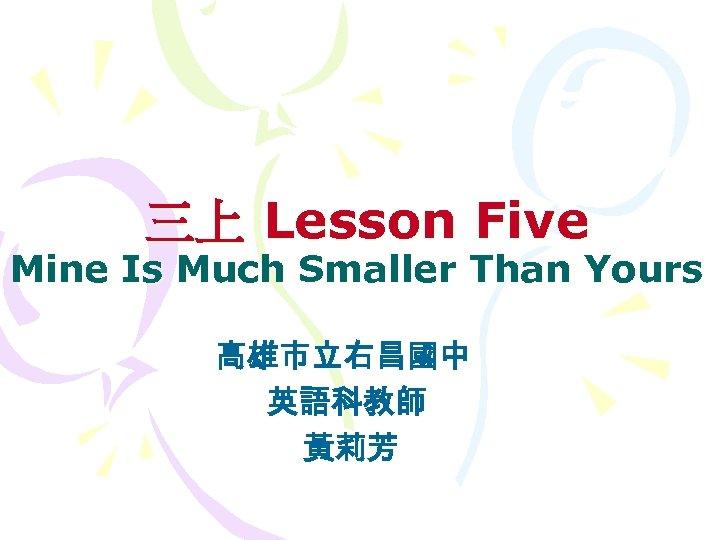 三上 Lesson Five Mine Is Much Smaller Than Yours 高雄市立右昌國中 英語科教師 黃莉芳