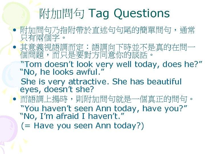 """附加問句 Tag Questions • 附加問句乃指附帶於直述句句尾的簡單問句,通常 只有兩個字。 • 其意義視語調而定:語調向下時並不是真的在問一 個問題,而只是要對方同意你的談話。 """"Tom doesn't look very well"""