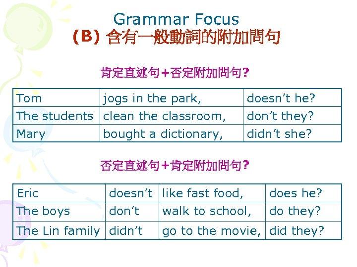 Grammar Focus (B) 含有一般動詞的附加問句 肯定直述句+否定附加問句? Tom jogs in the park, The students clean the