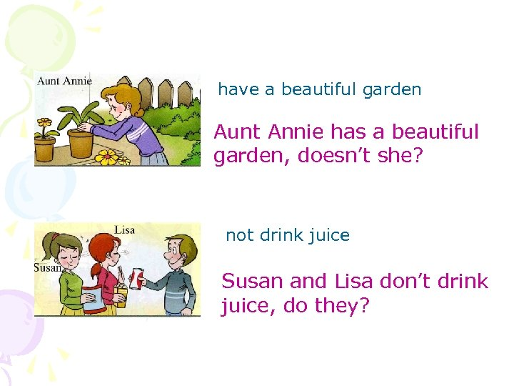 have a beautiful garden Aunt Annie has a beautiful garden, doesn't she? not drink