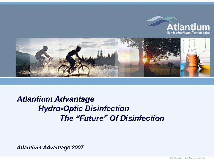 "Atlantium Advantage Hydro-Optic Disinfection The ""Future"" Of Disinfection Atlantium Advantage 2007"