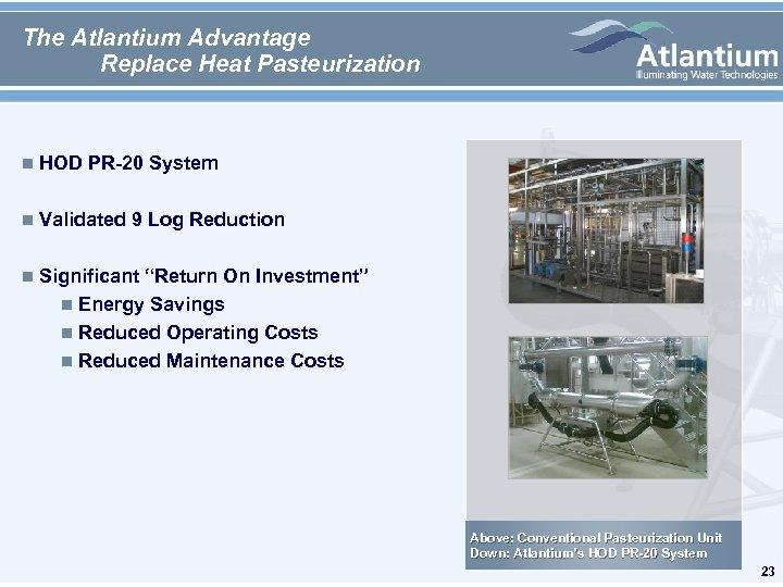 The Atlantium Advantage Replace Heat Pasteurization n HOD PR-20 System n Validated 9 Log