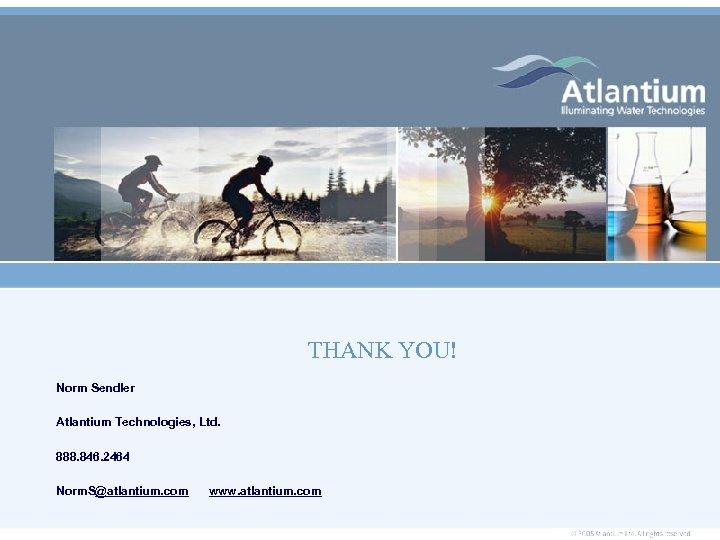 THANK YOU! Norm Sendler Atlantium Technologies, Ltd. 888. 846. 2464 Norm. S@atlantium. com www.