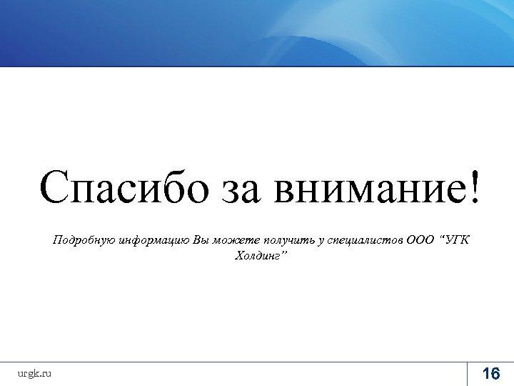 """Спасибо за внимание! Подробную информацию Вы можете получить у специалистов ООО """"УГК Холдинг"""" urgk."""