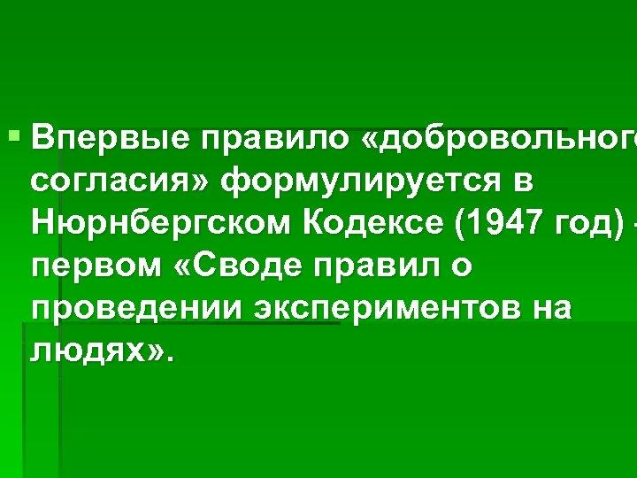 § Впервые правило «добровольного согласия» формулируется в Нюрнбергском Кодексе (1947 год) – первом «Своде