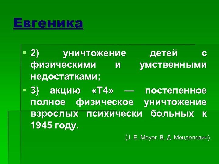 Евгеника § 2) уничтожение детей с физическими и умственными недостатками; § 3) акцию «Т