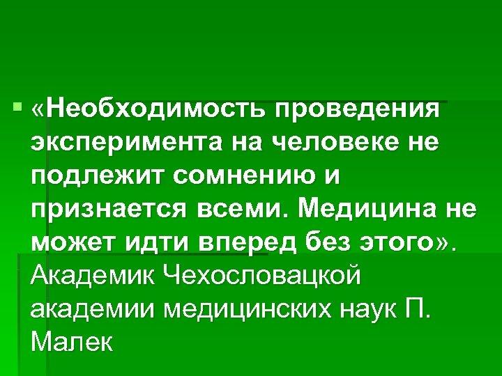 § «Необходимость проведения эксперимента на человеке не подлежит сомнению и признается всеми. Медицина не