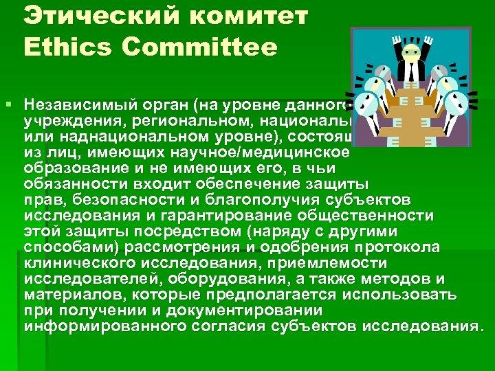 Этический комитет Ethics Committee § Независимый орган (на уровне данного учреждения, региональном, национальном или