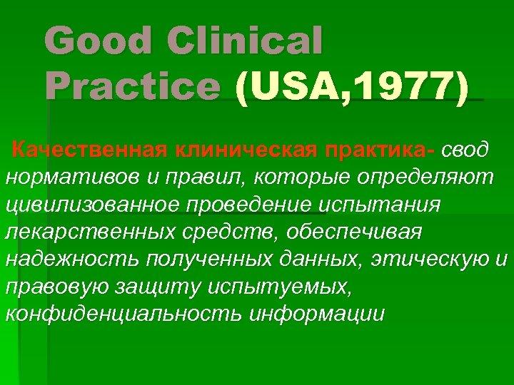 Good Clinical Practice (USA, 1977) Качественная клиническая практика- свод нормативов и правил, которые определяют