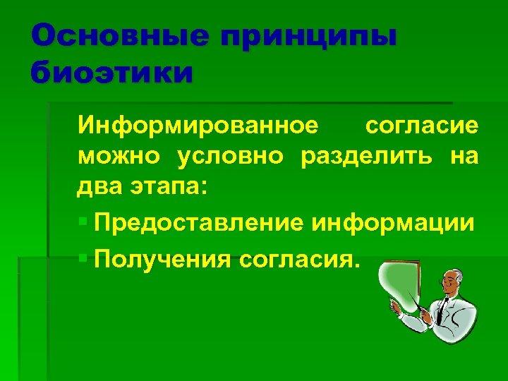 Основные принципы биоэтики Информированное согласие можно условно разделить на два этапа: § Предоставление информации