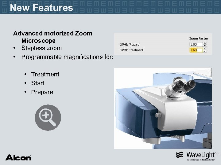New Features Advanced motorized Zoom Microscope • Stepless zoom • Programmable magnifications for: •