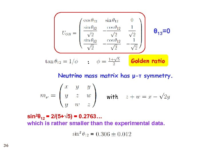 θ 13=0 Golden ratio : Neutrino mass matrix has μ-τ symmetry. with sin 2θ