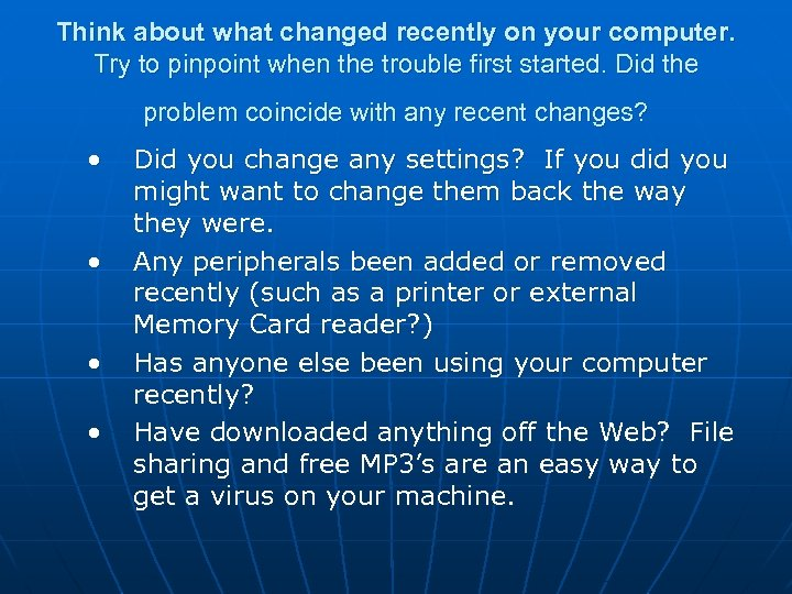 Think about what changed recently on your computer. Try to pinpoint when the trouble